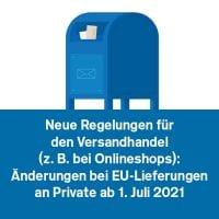 Neue Regelungen für den Versandhandel (z. B. bei Onlineshops): Änderungen bei EU-Lieferungen an Private ab 1. Juli 2021
